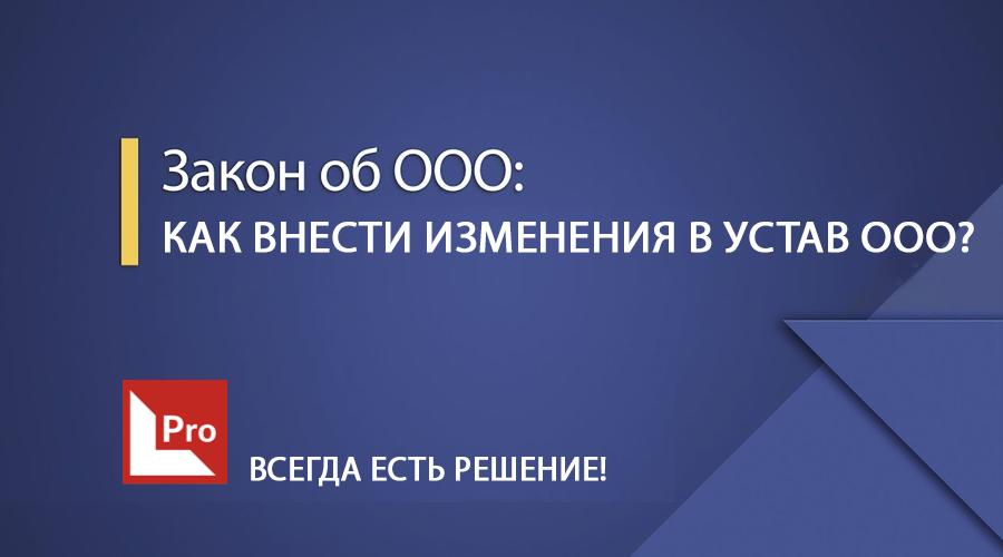 Как внести изменения в устав ООО (ТОВ) в 2019 году в соответствии с новым законом